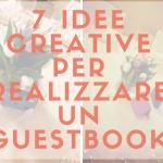 7 Idee creative per realizzare un Guestbook