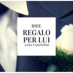 Idee regalo per Lui a San Valentino