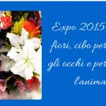 Expo 2015: fiori, cibo per gli occhi e per l'anima
