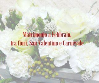 Matrimonio a Febbraio, tra fiori, San Valentino e Carnevale
